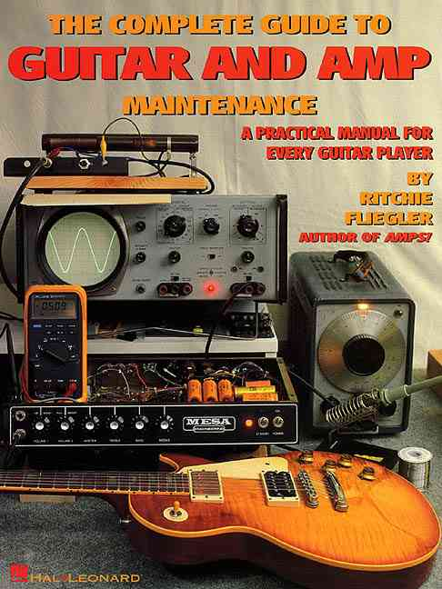 The Complete Guide to Guitar and Amp Maintenance By Fliegler, Ritchie